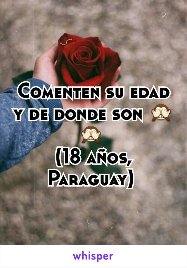 Comenten su edad y de donde son 🙈🙈  (18 años, Paraguay)
