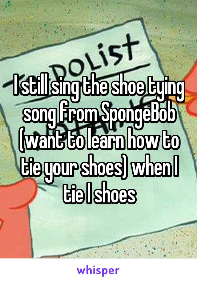 I still sing the shoe tying song from SpongeBob (want to learn how to tie your shoes) when I tie I shoes