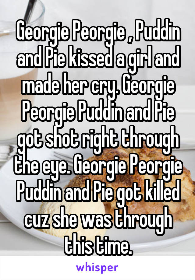 Georgie Peorgie , Puddin and Pie kissed a girl and made her cry. Georgie Peorgie Puddin and Pie got shot right through the eye. Georgie Peorgie Puddin and Pie got killed cuz she was through this time.