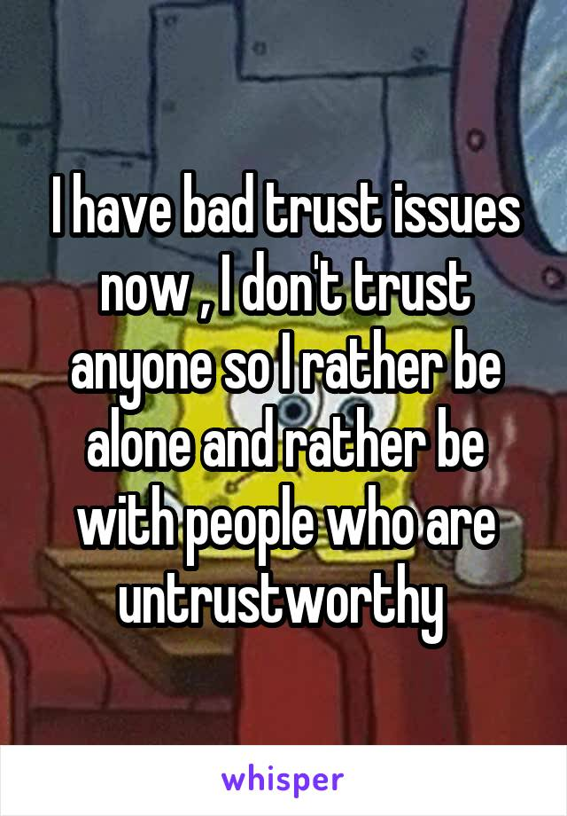 I have bad trust issues now , I don't trust anyone so I rather be alone and rather be with people who are untrustworthy