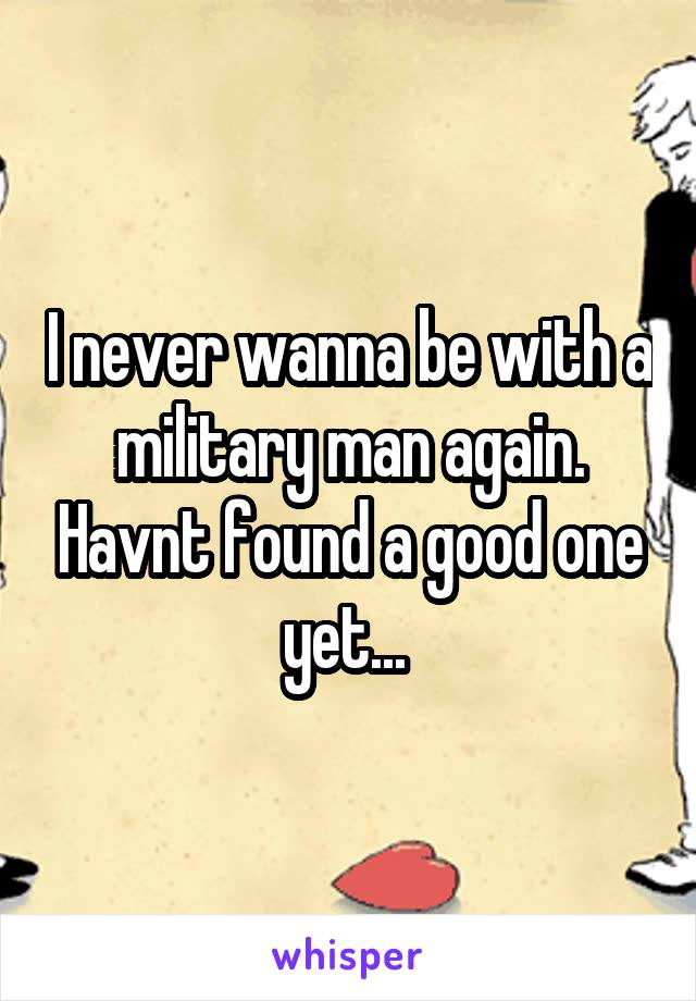 I never wanna be with a military man again. Havnt found a good one yet...
