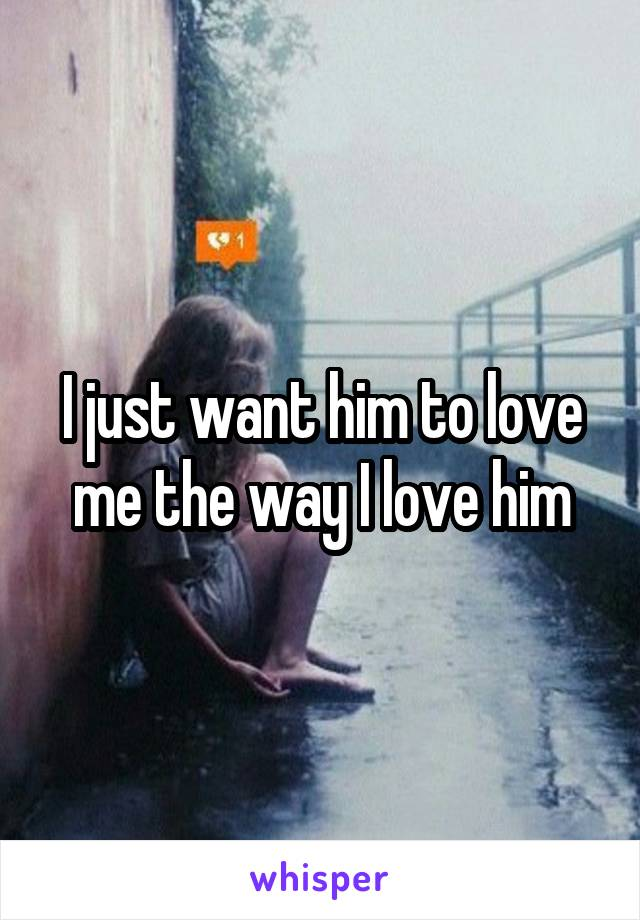 I just want him to love me the way I love him