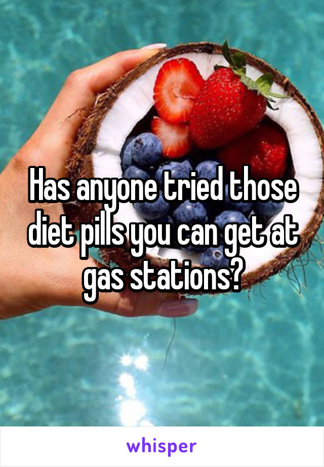 Has anyone tried those diet pills you can get at gas stations?