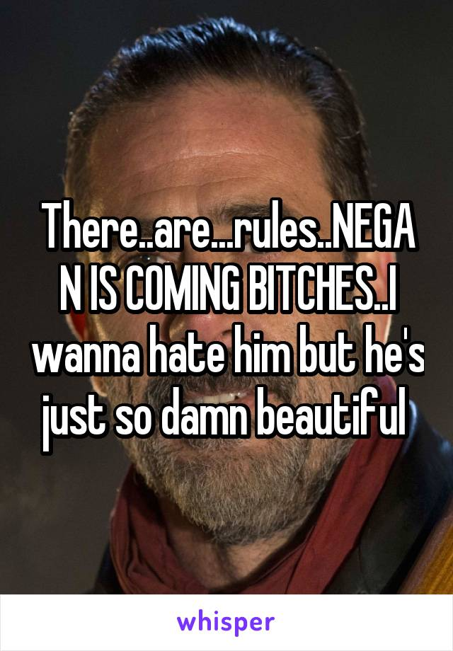 There..are...rules..NEGAN IS COMING BITCHES..I wanna hate him but he's just so damn beautiful