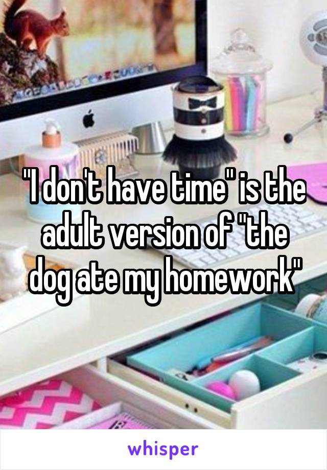 """I don't have time"" is the adult version of ""the dog ate my homework"""