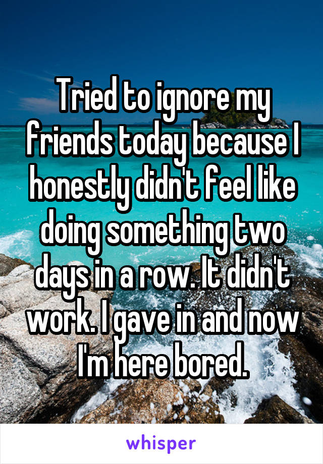 Tried to ignore my friends today because I honestly didn't feel like doing something two days in a row. It didn't work. I gave in and now I'm here bored.