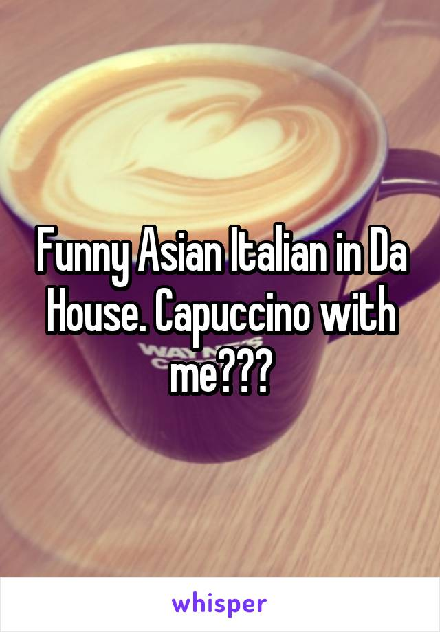 Funny Asian Italian in Da House. Capuccino with me???