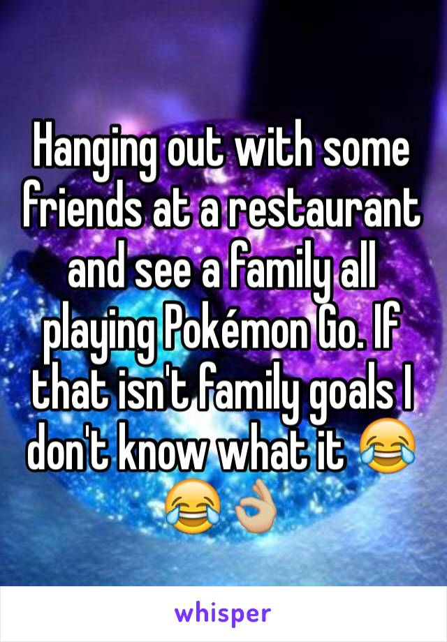 Hanging out with some friends at a restaurant and see a family all playing Pokémon Go. If that isn't family goals I don't know what it 😂😂👌🏼