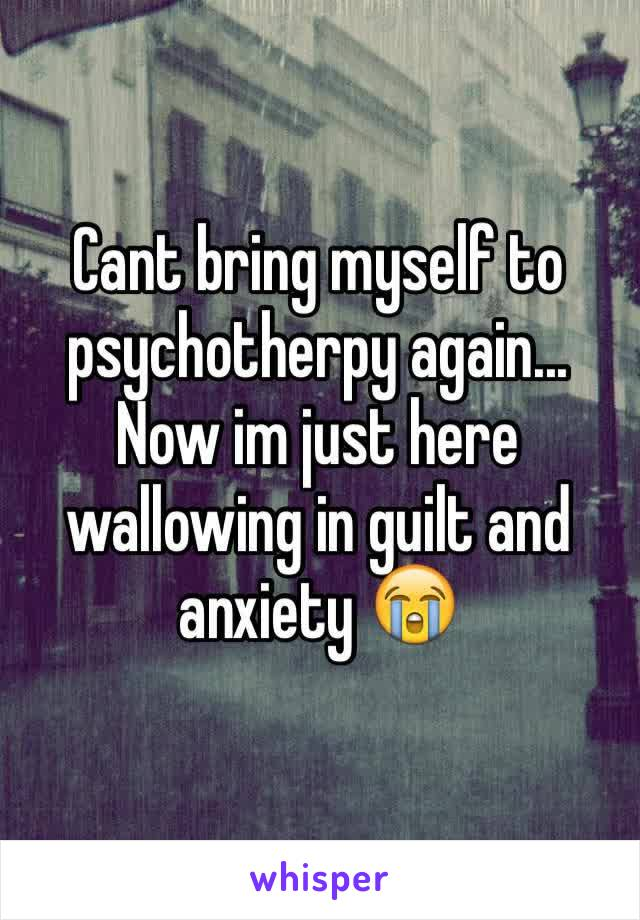 Cant bring myself to psychotherpy again... Now im just here wallowing in guilt and anxiety 😭