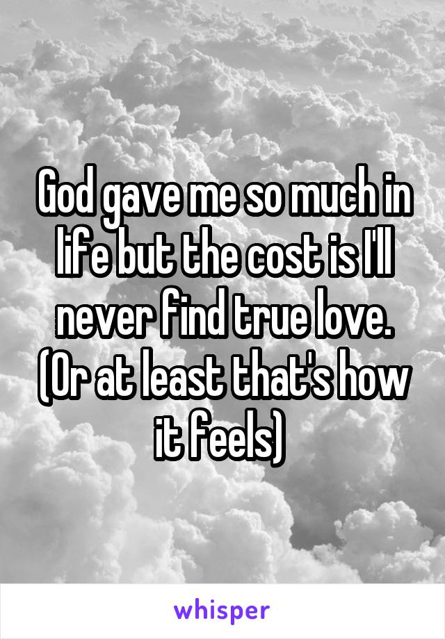 God gave me so much in life but the cost is I'll never find true love. (Or at least that's how it feels)