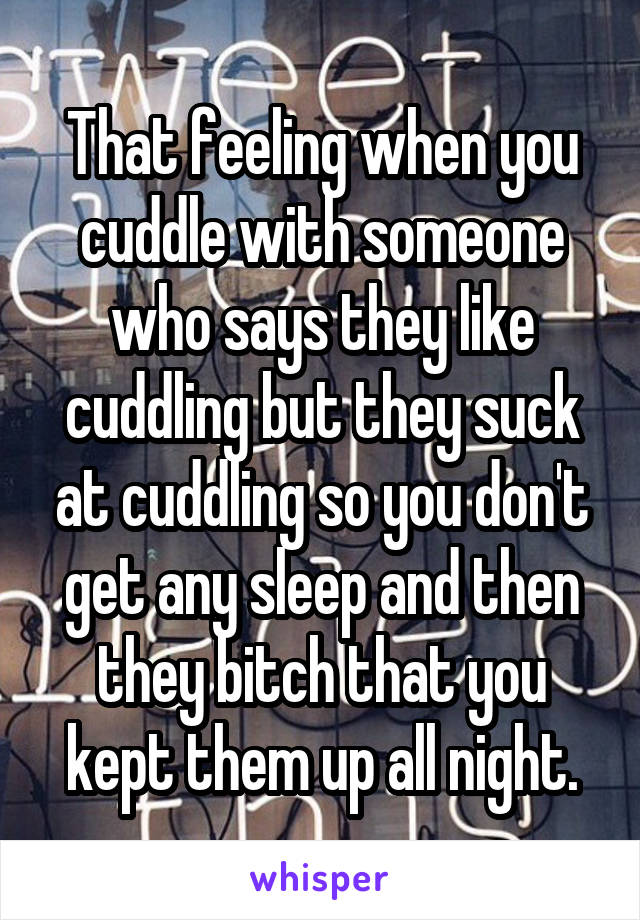 That feeling when you cuddle with someone who says they like cuddling but they suck at cuddling so you don't get any sleep and then they bitch that you kept them up all night.