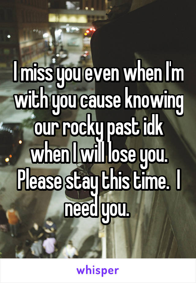 I miss you even when I'm with you cause knowing our rocky past idk when I will lose you. Please stay this time.  I need you.