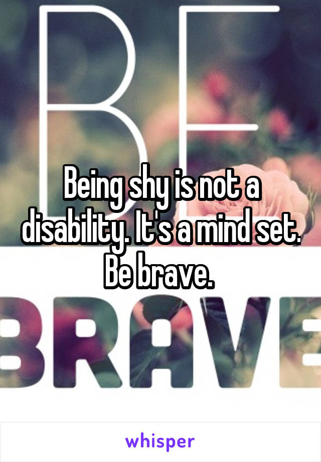 Being shy is not a disability. It's a mind set. Be brave.