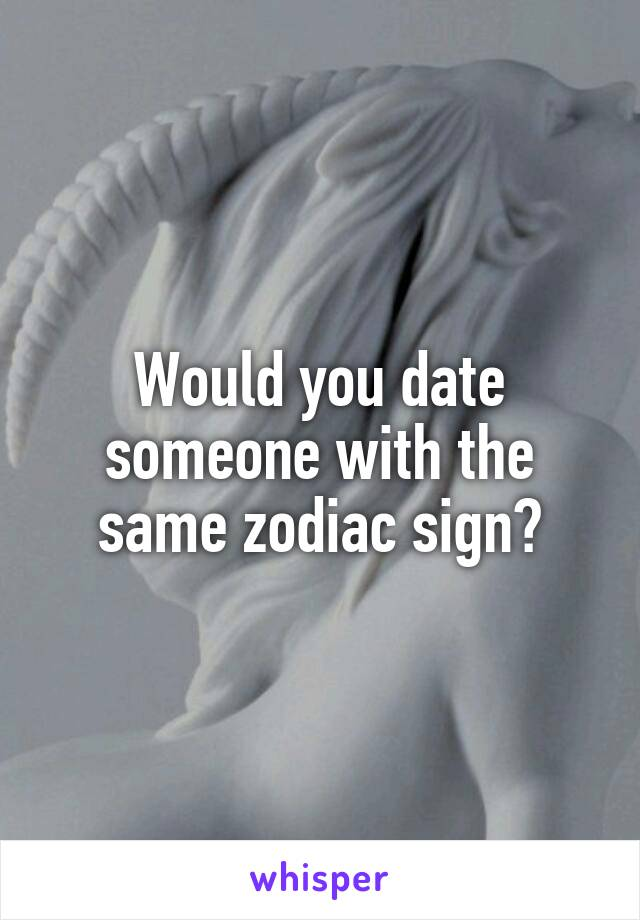 Would you date someone with the same zodiac sign?