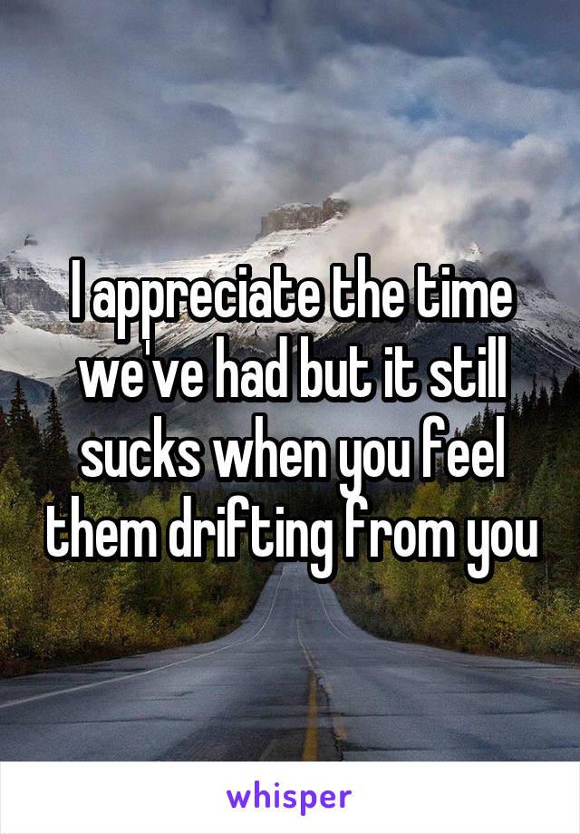 I appreciate the time we've had but it still sucks when you feel them drifting from you