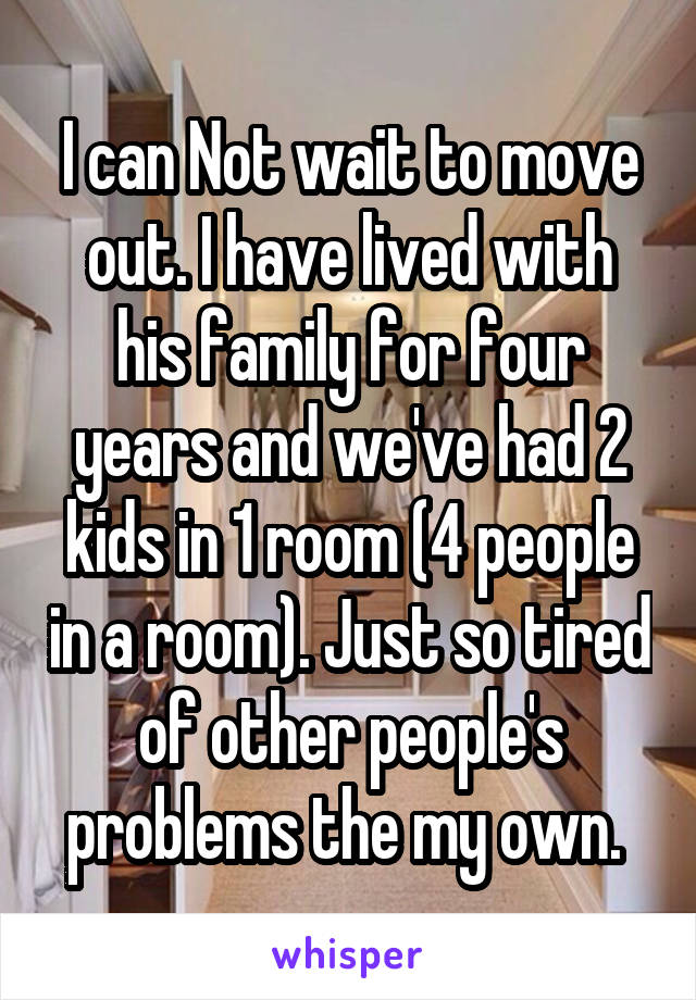 I can Not wait to move out. I have lived with his family for four years and we've had 2 kids in 1 room (4 people in a room). Just so tired of other people's problems the my own.