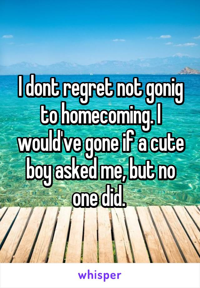 I dont regret not gonig to homecoming. I would've gone if a cute boy asked me, but no one did.