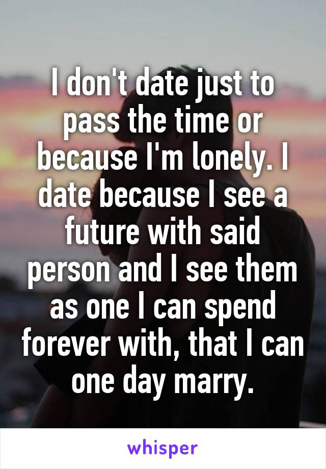 I don't date just to pass the time or because I'm lonely. I date because I see a future with said person and I see them as one I can spend forever with, that I can one day marry.