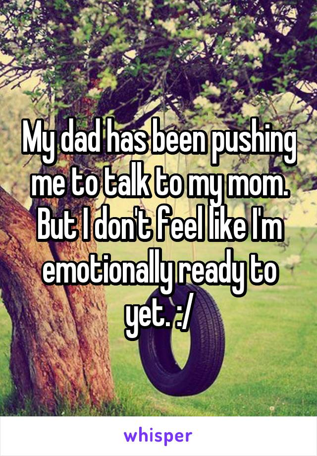 My dad has been pushing me to talk to my mom. But I don't feel like I'm emotionally ready to yet. :/