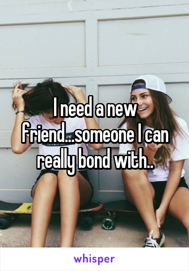 I need a new friend...someone I can really bond with..
