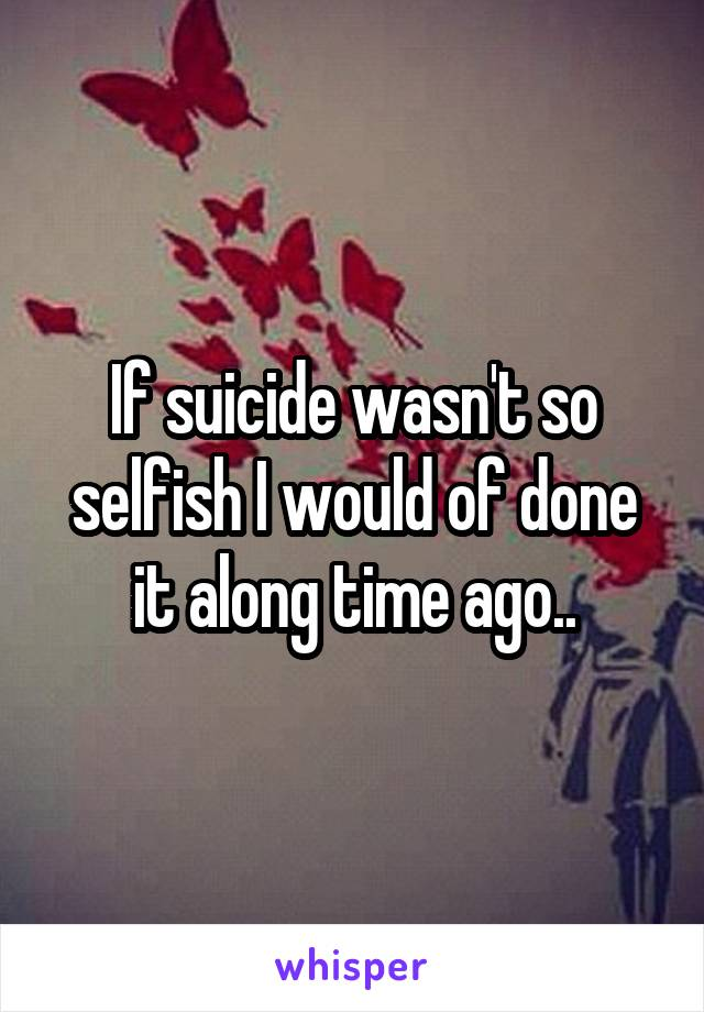 If suicide wasn't so selfish I would of done it along time ago..