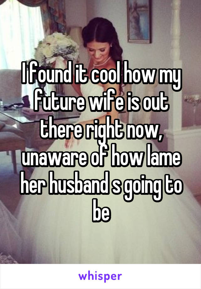 I found it cool how my future wife is out there right now, unaware of how lame her husband s going to be
