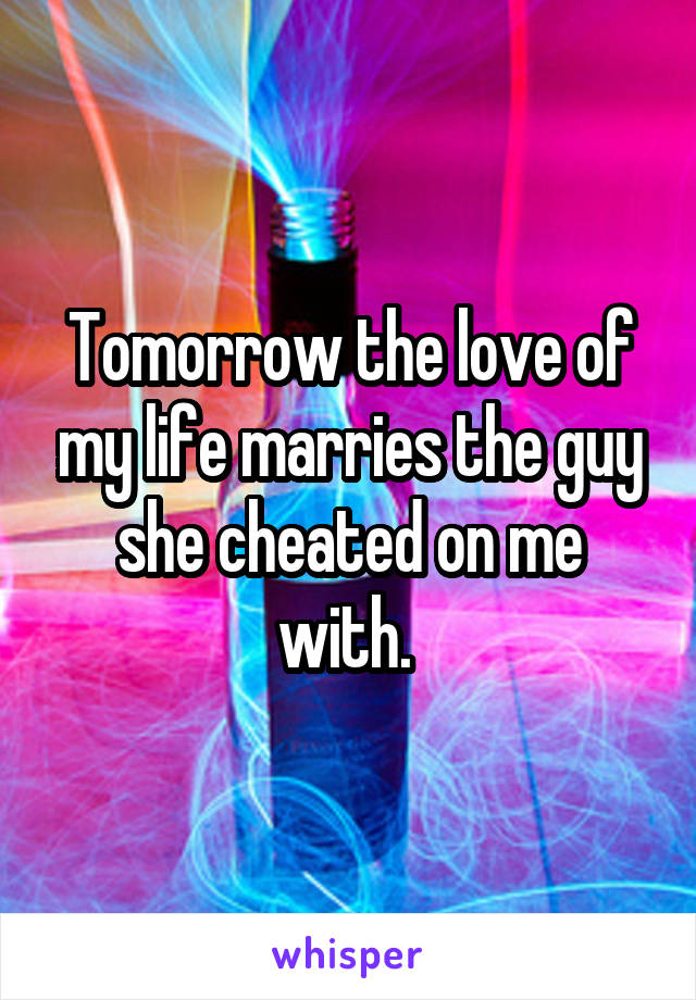 Tomorrow the love of my life marries the guy she cheated on me with.