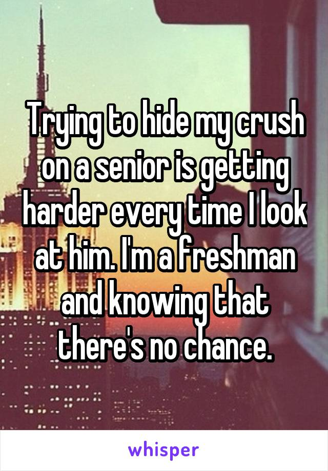 Trying to hide my crush on a senior is getting harder every time I look at him. I'm a freshman and knowing that there's no chance.