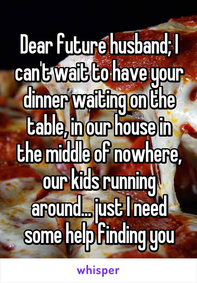 Dear future husband; I can't wait to have your dinner waiting on the table, in our house in the middle of nowhere, our kids running around... just I need some help finding you