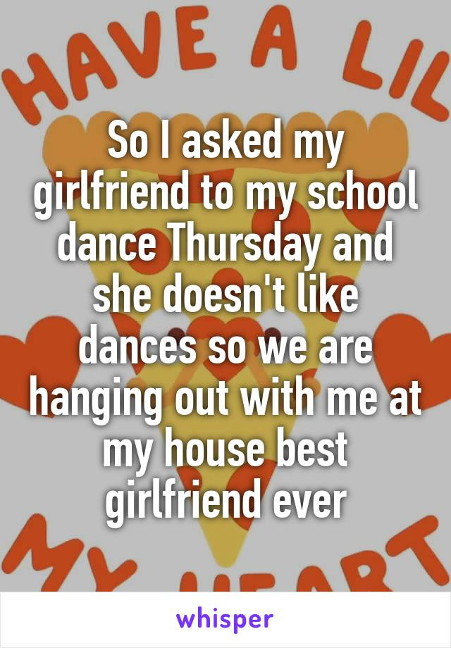 So I asked my girlfriend to my school dance Thursday and she doesn't like dances so we are hanging out with me at my house best girlfriend ever