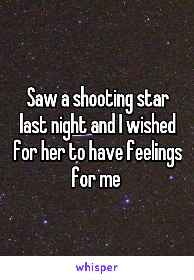 Saw a shooting star last night and I wished for her to have feelings for me