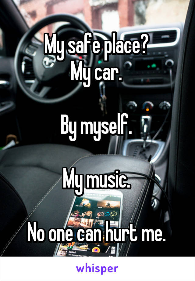 My safe place?  My car.   By myself.   My music.   No one can hurt me.