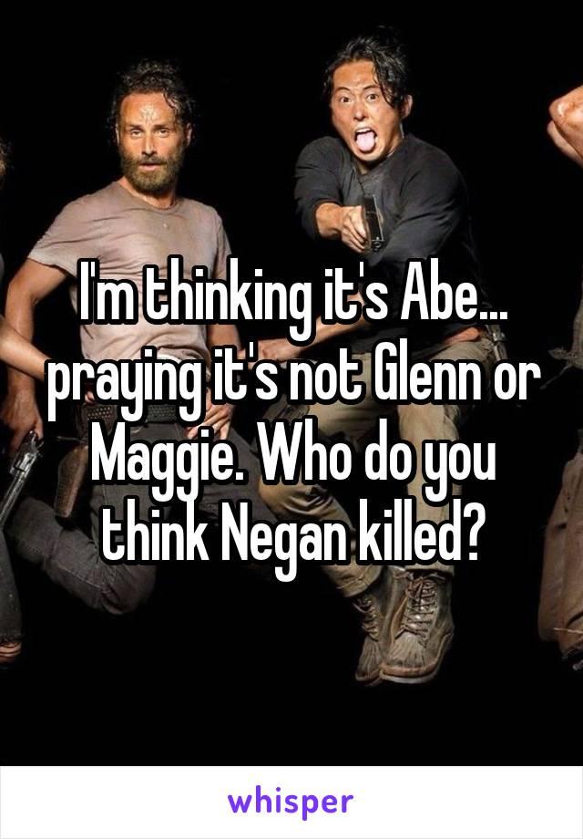 I'm thinking it's Abe... praying it's not Glenn or Maggie. Who do you think Negan killed?
