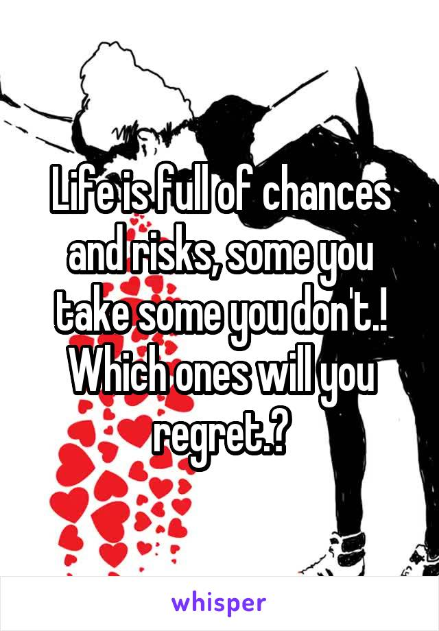 Life is full of chances and risks, some you take some you don't.! Which ones will you regret.?