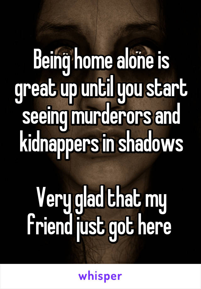 Being home alone is great up until you start seeing murderors and kidnappers in shadows  Very glad that my friend just got here