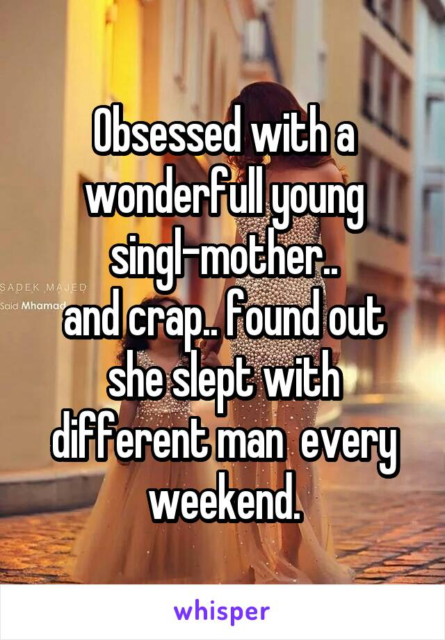 Obsessed with a wonderfull young singl-mother.. and crap.. found out she slept with different man  every weekend.
