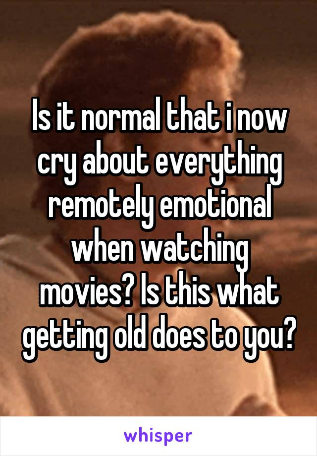 Is it normal that i now cry about everything remotely emotional when watching movies? Is this what getting old does to you?
