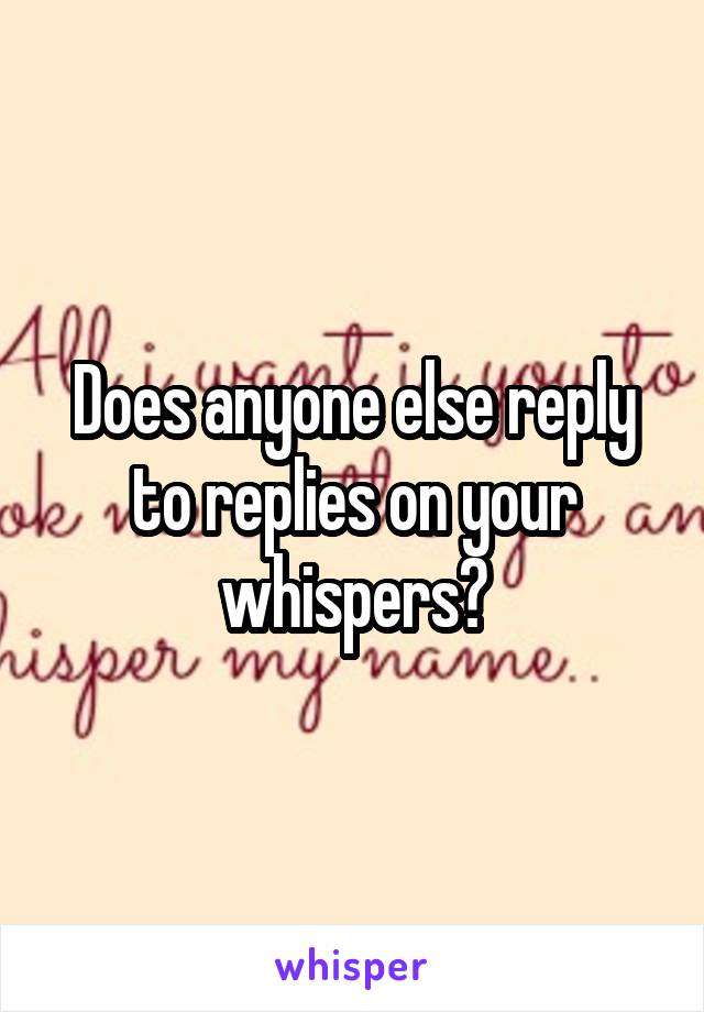 Does anyone else reply to replies on your whispers?