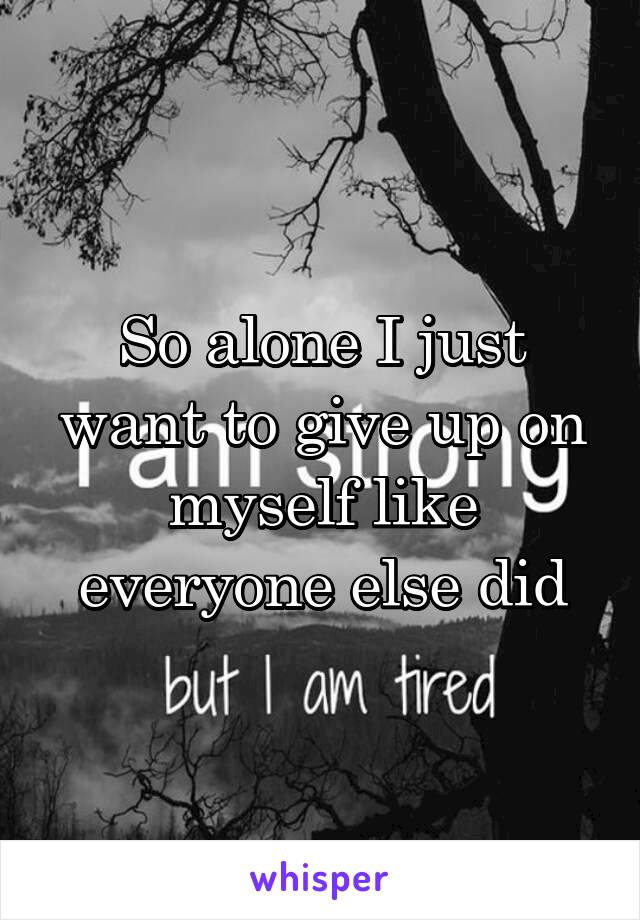 So alone I just want to give up on myself like everyone else did
