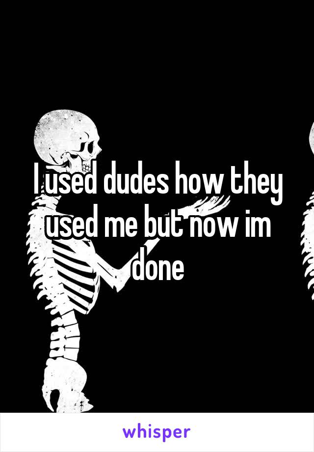 I used dudes how they used me but now im done