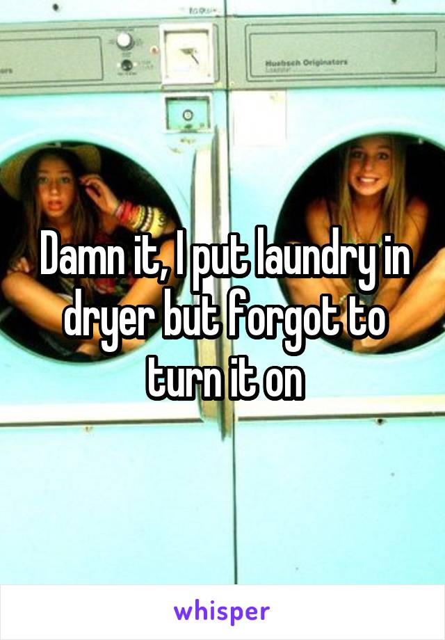 Damn it, I put laundry in dryer but forgot to turn it on