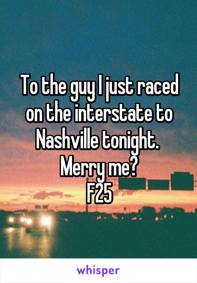 To the guy I just raced on the interstate to Nashville tonight.  Merry me? F25