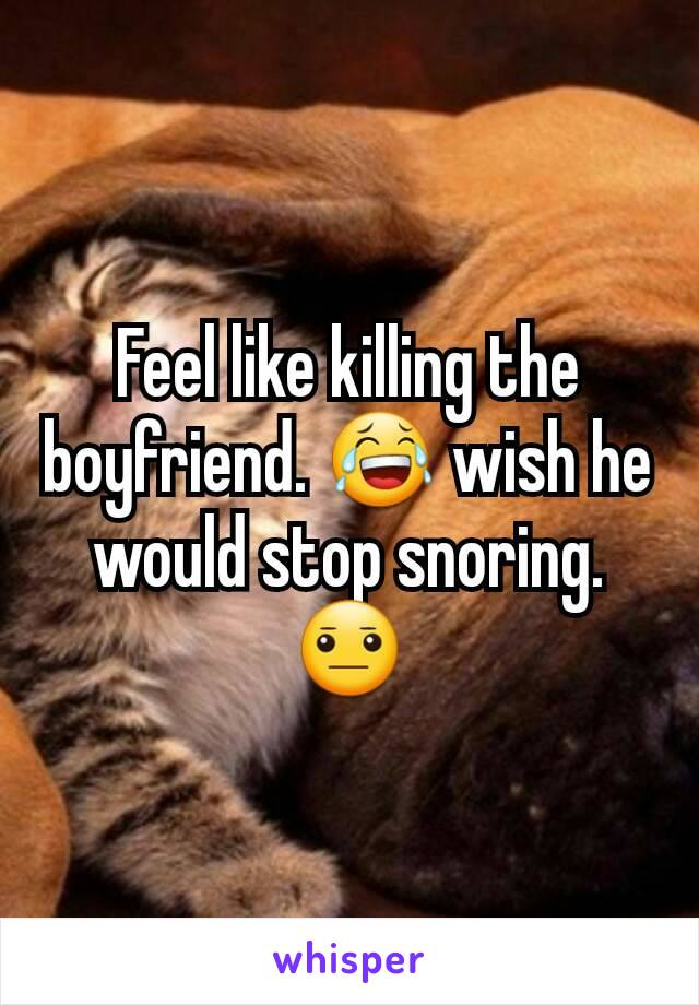 Feel like killing the boyfriend. 😂 wish he would stop snoring. 😐