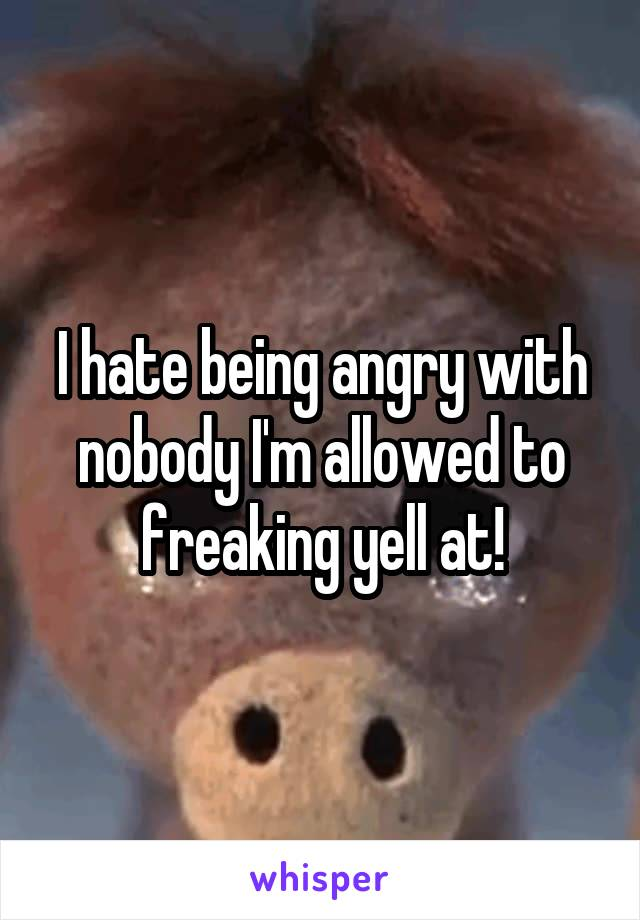 I hate being angry with nobody I'm allowed to freaking yell at!