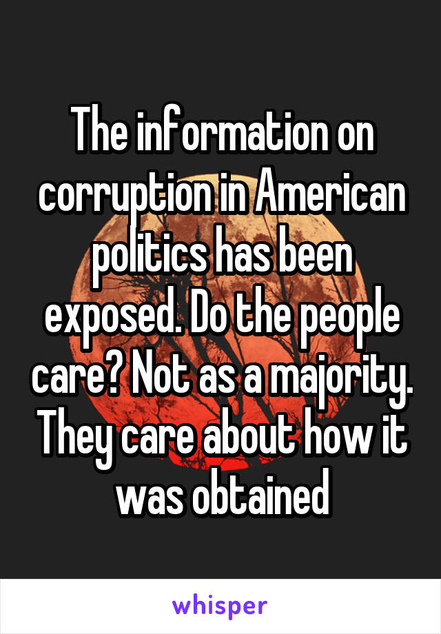 The information on corruption in American politics has been exposed. Do the people care? Not as a majority. They care about how it was obtained