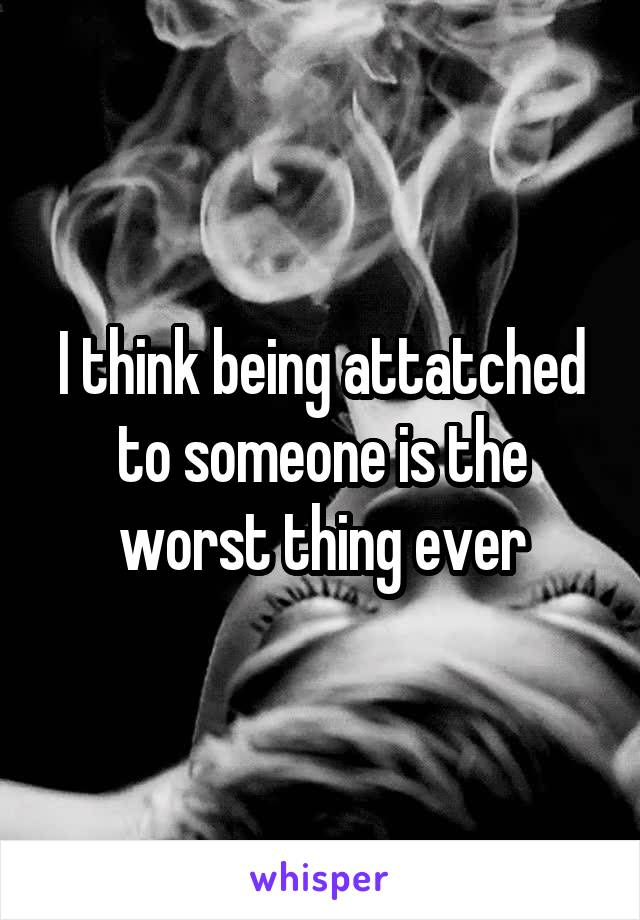 I think being attatched to someone is the worst thing ever