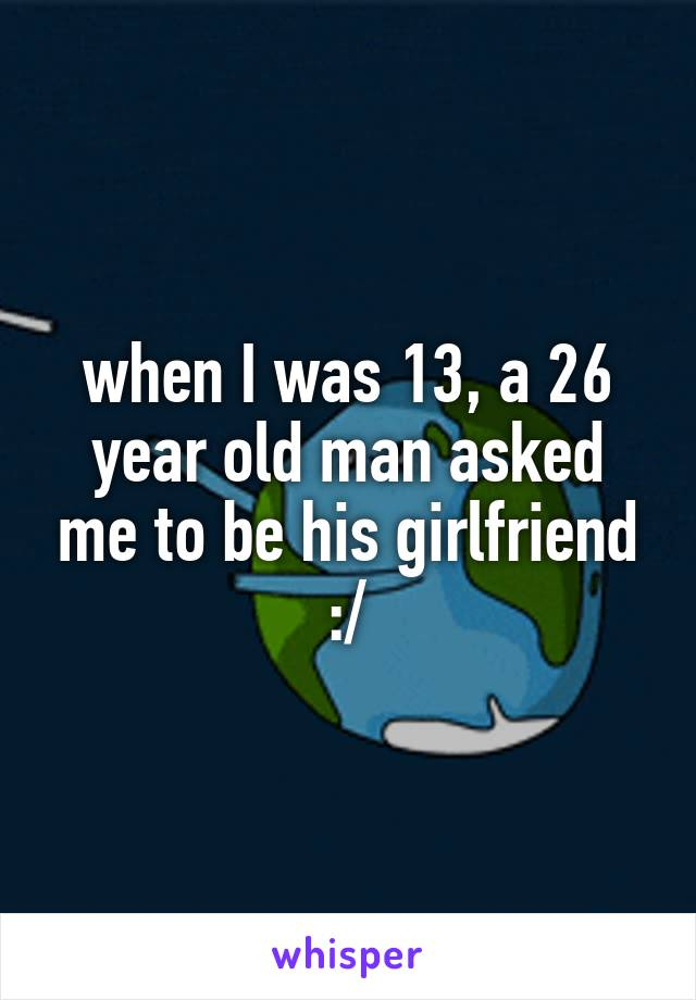when I was 13, a 26 year old man asked me to be his girlfriend :/
