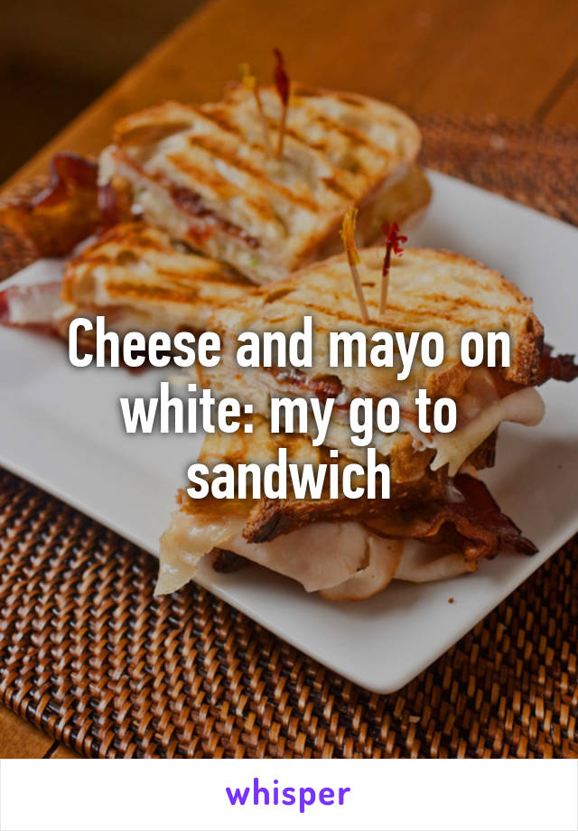 Cheese and mayo on white: my go to sandwich