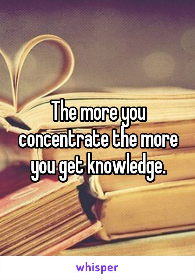 The more you concentrate the more you get knowledge.
