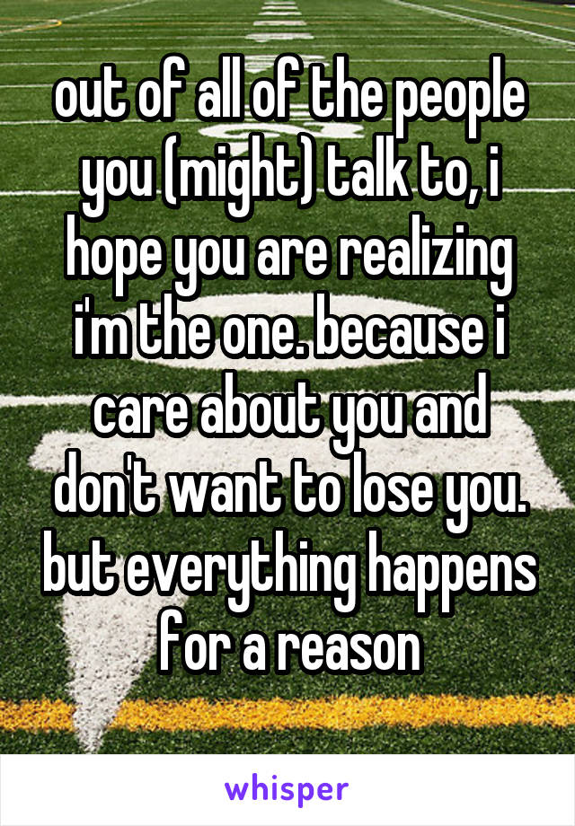 out of all of the people you (might) talk to, i hope you are realizing i'm the one. because i care about you and don't want to lose you. but everything happens for a reason
